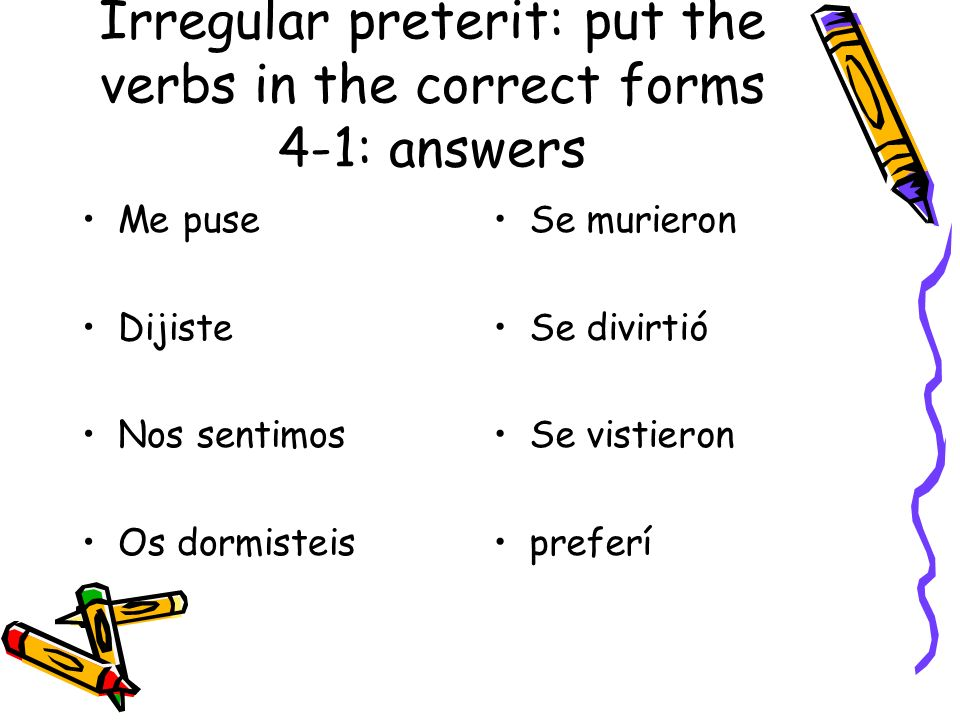 Irregular preterit: put the verbs in the correct forms 4-1: answers Me puse Dijiste Nos sentimos Os dormisteis Se murieron Se divirtió Se vistieron pr