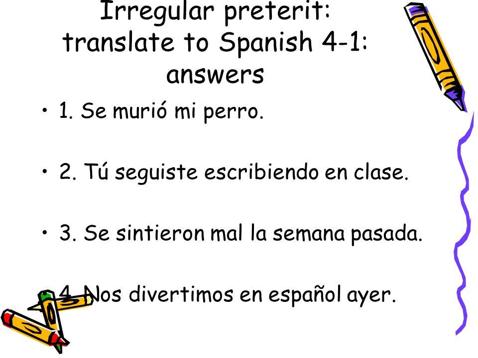 Irregular preterit: translate to Spanish 4-1: answers 1. Se murió mi perro. 2. Tú seguiste escribiendo en clase. 3. Se sintieron mal la semana pasada.