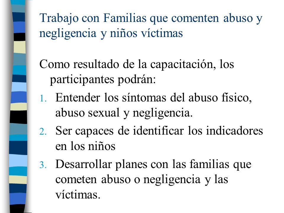 Trabajo con Familias que comenten abuso y negligencia y niños víctimas Como resultado de la capacitación, los participantes podrán: 1. Entender los sí