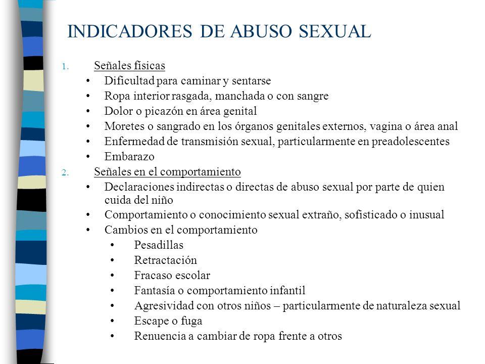 INDICADORES DE ABUSO SEXUAL 1. Señales físicas Dificultad para caminar y sentarse Ropa interior rasgada, manchada o con sangre Dolor o picazón en área