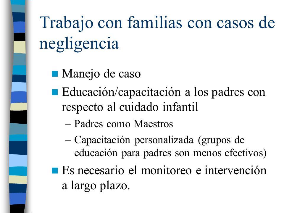 Trabajo con familias con casos de negligencia Manejo de caso Educación/capacitación a los padres con respecto al cuidado infantil –Padres como Maestro