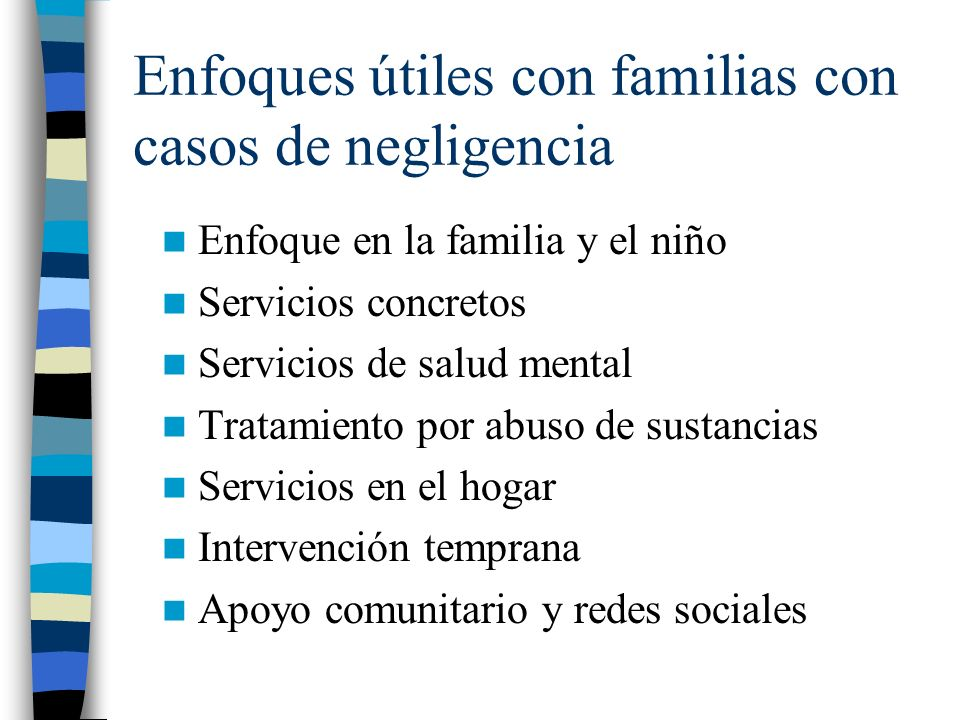 Enfoques útiles con familias con casos de negligencia Enfoque en la familia y el niño Servicios concretos Servicios de salud mental Tratamiento por ab