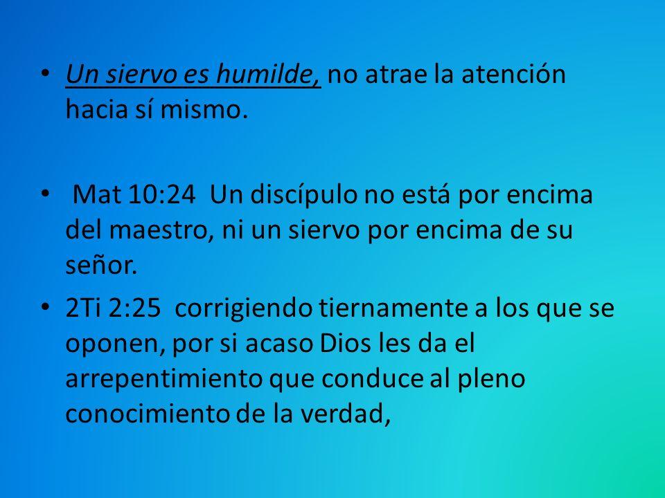 Un siervo es humilde, no atrae la atención hacia sí mismo. Mat 10:24 Un discípulo no está por encima del maestro, ni un siervo por encima de su señor.