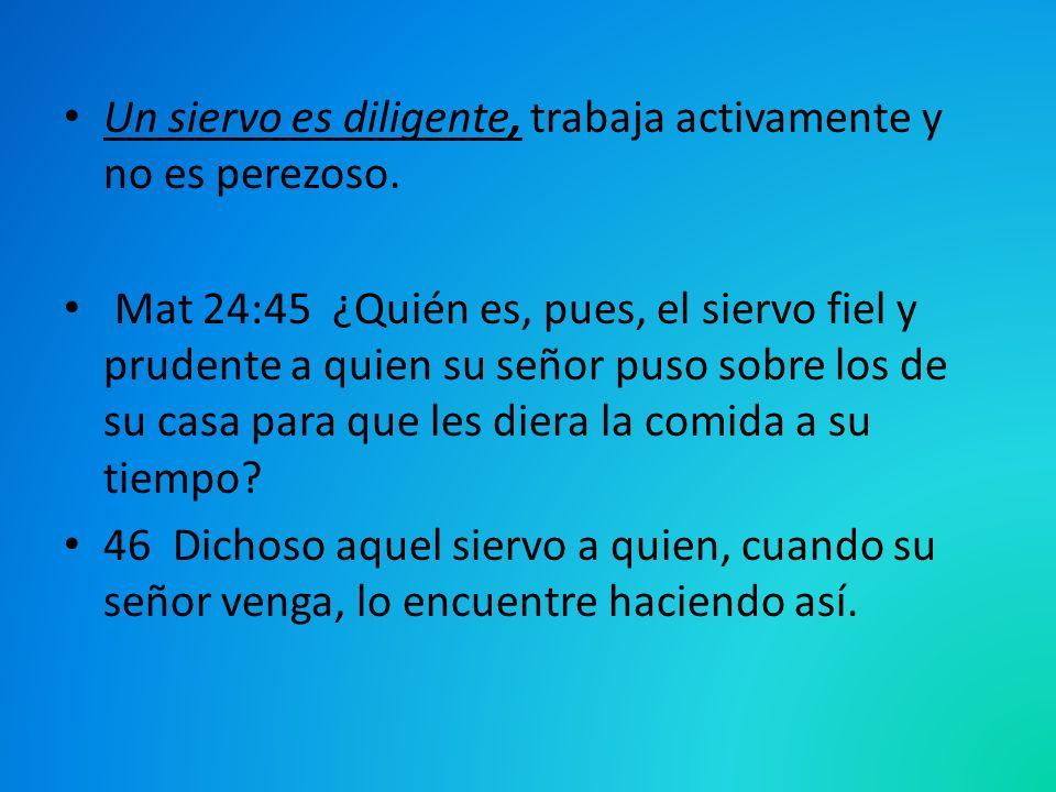 Un siervo es diligente, trabaja activamente y no es perezoso. Mat 24:45 ¿Quién es, pues, el siervo fiel y prudente a quien su señor puso sobre los de