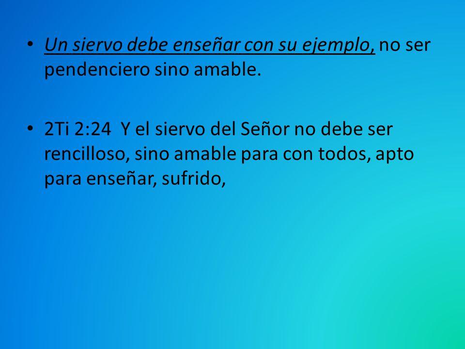 Un siervo debe enseñar con su ejemplo, no ser pendenciero sino amable. 2Ti 2:24 Y el siervo del Señor no debe ser rencilloso, sino amable para con tod