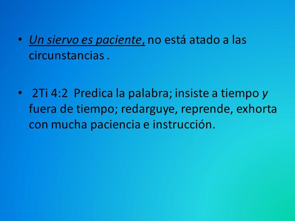 Un siervo es paciente, no está atado a las circunstancias. 2Ti 4:2 Predica la palabra; insiste a tiempo y fuera de tiempo; redarguye, reprende, exhort