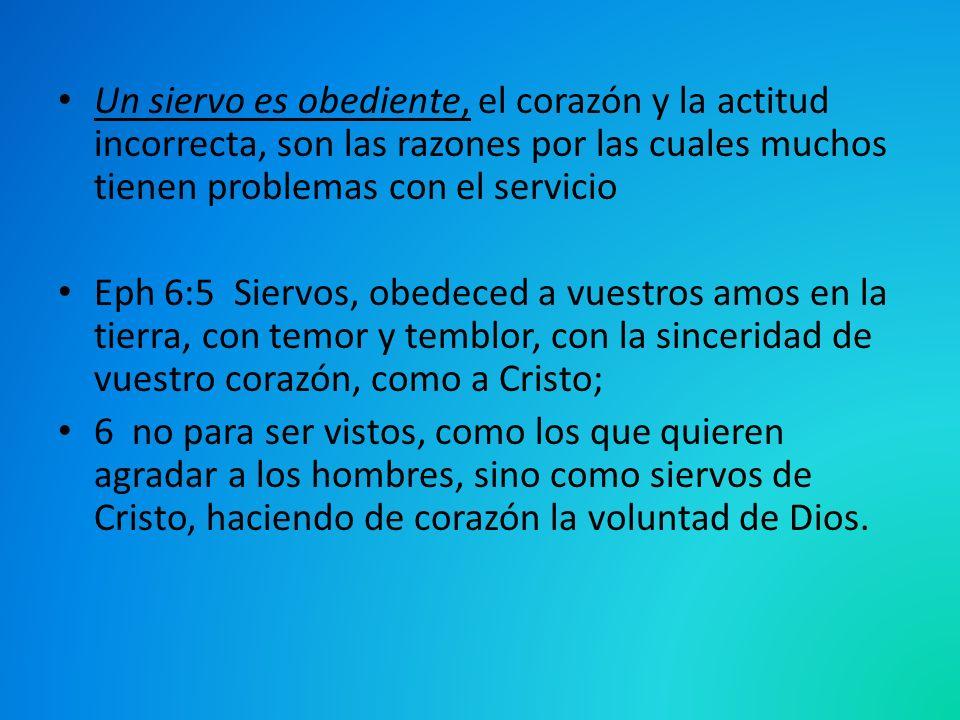 Un siervo es obediente, el corazón y la actitud incorrecta, son las razones por las cuales muchos tienen problemas con el servicio Eph 6:5 Siervos, ob