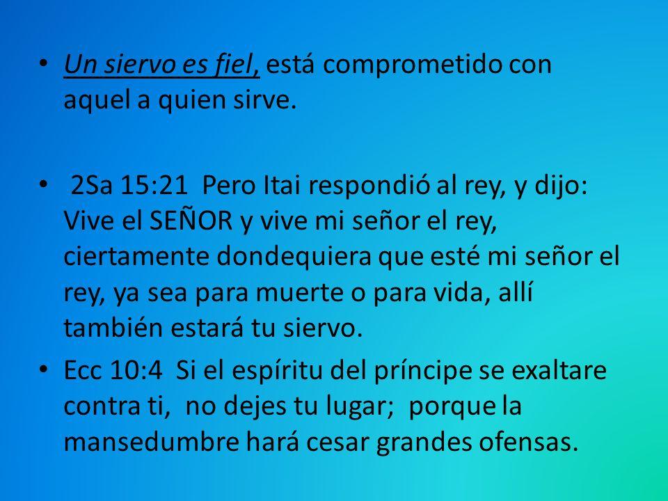Un siervo es fiel, está comprometido con aquel a quien sirve. 2Sa 15:21 Pero Itai respondió al rey, y dijo: Vive el SEÑOR y vive mi señor el rey, cier