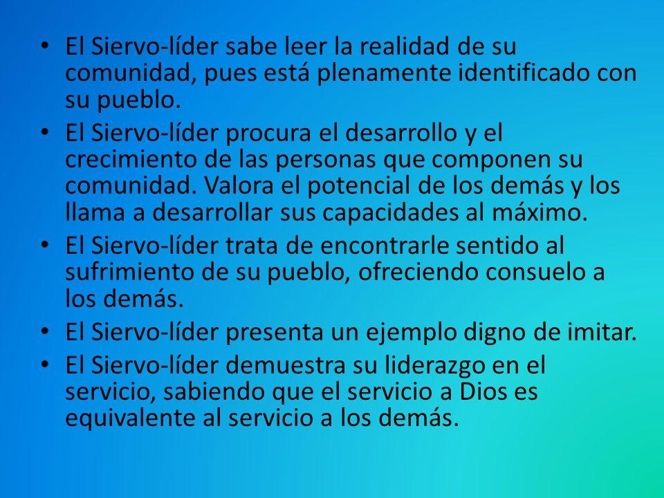 El Siervo-líder sabe leer la realidad de su comunidad, pues está plenamente identificado con su pueblo. El Siervo-líder procura el desarrollo y el cre