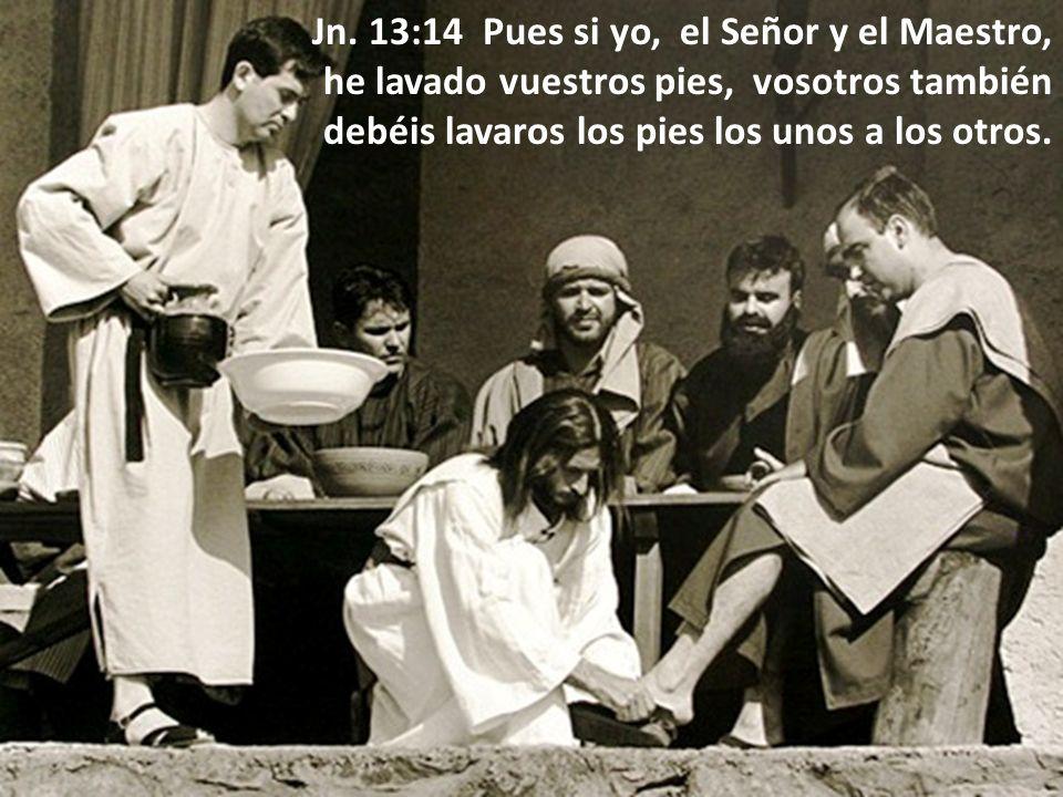 Jn. 13:14 Pues si yo, el Señor y el Maestro, he lavado vuestros pies, vosotros también debéis lavaros los pies los unos a los otros.