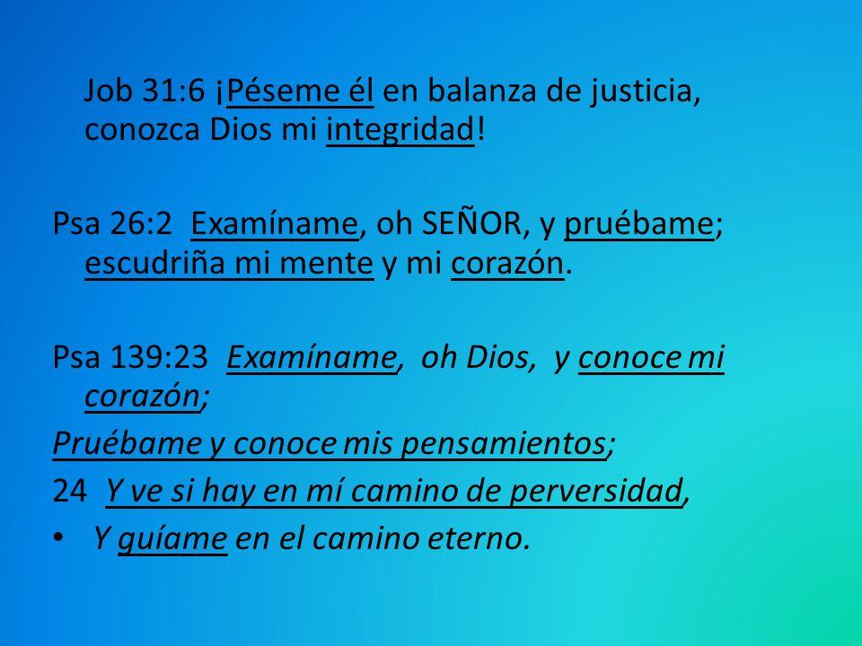 Job 31:6 ¡Péseme él en balanza de justicia, conozca Dios mi integridad! Psa 26:2 Examíname, oh SEÑOR, y pruébame; escudriña mi mente y mi corazón. Psa