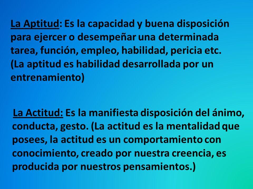 La Aptitud: Es la capacidad y buena disposición para ejercer o desempeñar una determinada tarea, función, empleo, habilidad, pericia etc. (La aptitud
