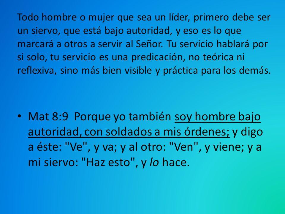 Todo hombre o mujer que sea un líder, primero debe ser un siervo, que está bajo autoridad, y eso es lo que marcará a otros a servir al Señor. Tu servi