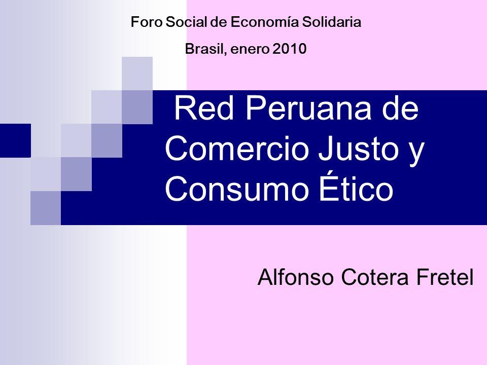Foro Social de Economía Solidaria Brasil, enero 2010 Red Peruana de Comercio Justo y Consumo Ético Alfonso Cotera Fretel