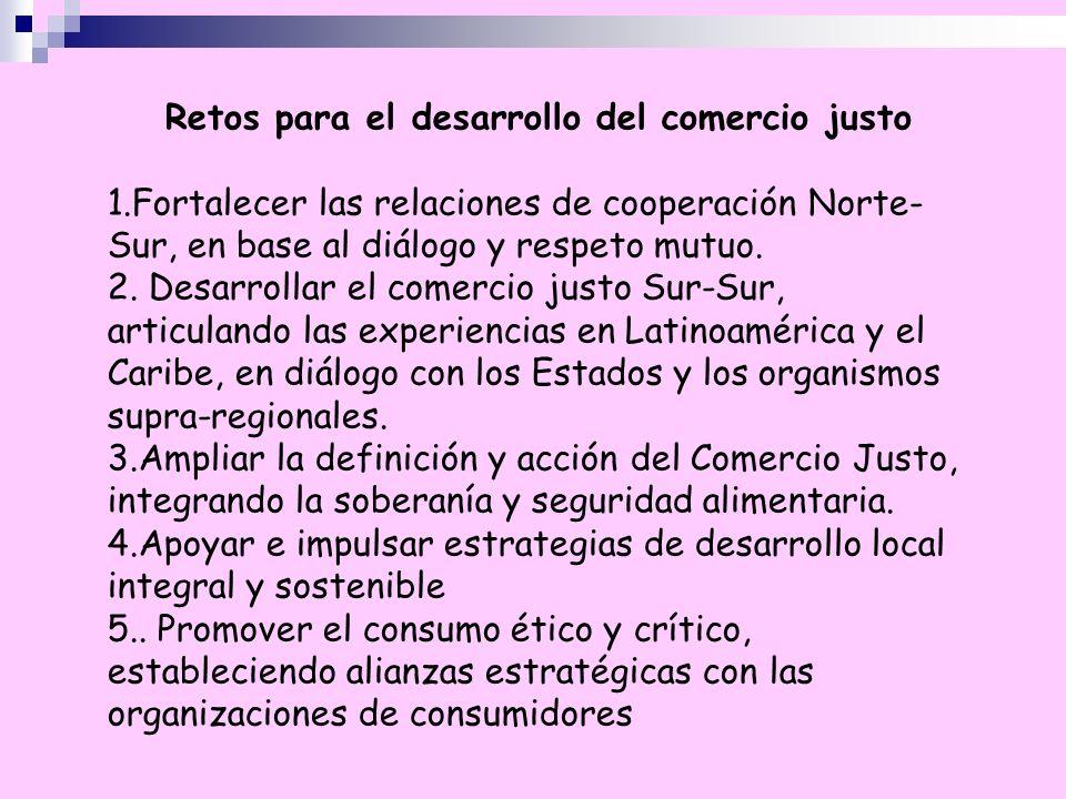 Retos para el desarrollo del comercio justo 1.Fortalecer las relaciones de cooperación Norte- Sur, en base al diálogo y respeto mutuo. 2. Desarrollar