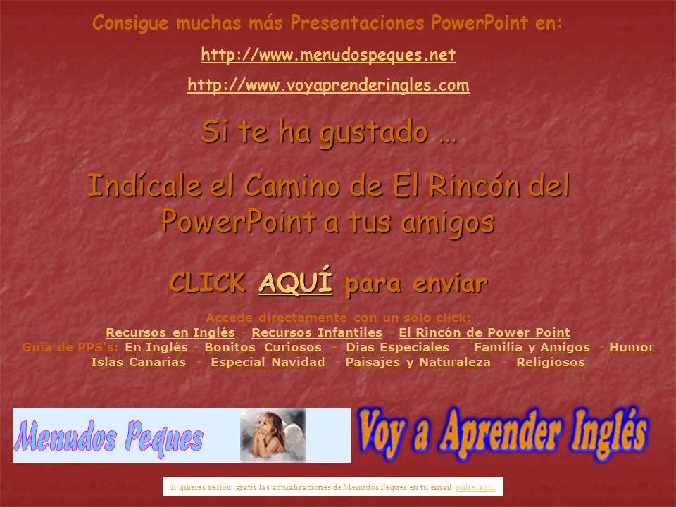 Consigue muchas más Presentaciones PowerPoint en: http://www.menudospeques.net http://www.voyaprenderingles.com Si te ha gustado … Indícale el Camino