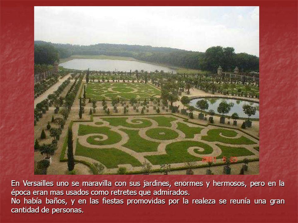 En Versailles uno se maravilla con sus jardines, enormes y hermosos, pero en la época eran mas usados como retretes que admirados. No había baños, y e