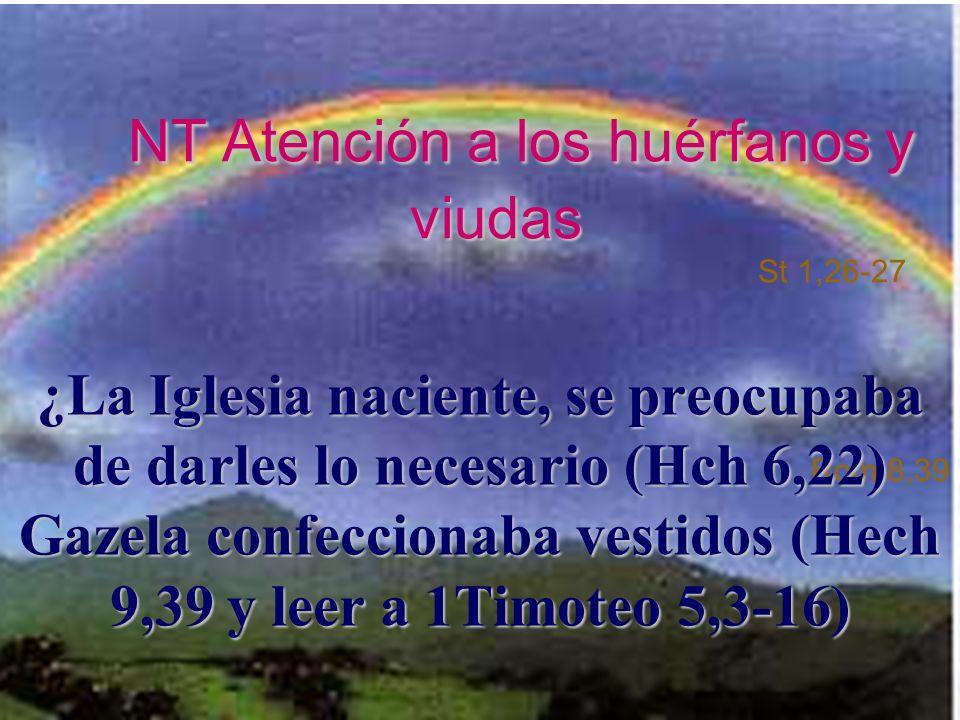 NT Atención a los huérfanos y viudas St 1,26-27 Rom 8,39 ¿La Iglesia naciente, se preocupaba de darles lo necesario (Hch 6,22) Gazela confeccionaba vestidos (Hech 9,39 y leer a 1Timoteo 5,3-16)