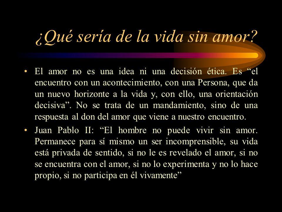 ¿Qué sería de la vida sin amor.El amor no es una idea ni una decisión ética.
