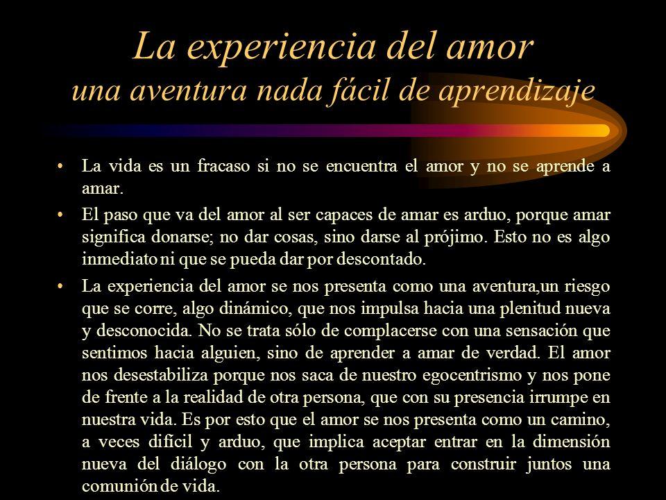 La experiencia del amor una aventura nada fácil de aprendizaje La vida es un fracaso si no se encuentra el amor y no se aprende a amar.