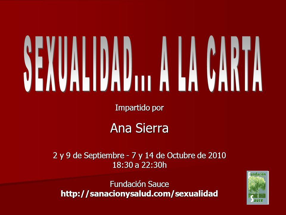 Impartido por Ana Sierra 2 y 9 de Septiembre - 7 y 14 de Octubre de 2010 18:30 a 22:30h Fundación Sauce http://sanacionysalud.com/sexualidad