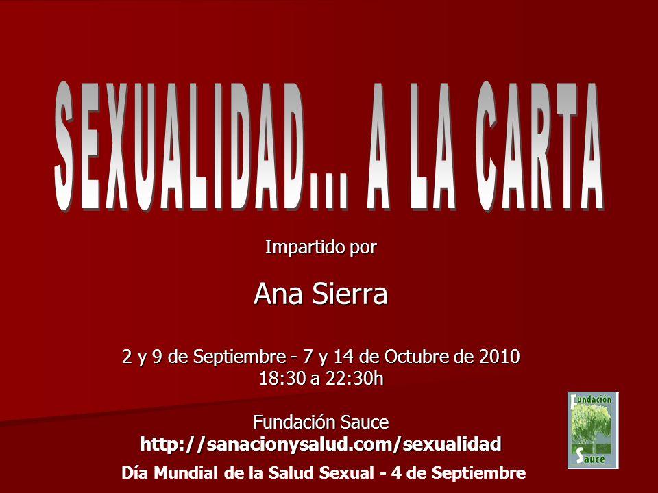 Impartido por Ana Sierra 2 y 9 de Septiembre - 7 y 14 de Octubre de 2010 18:30 a 22:30h Fundación Sauce http://sanacionysalud.com/sexualidad Día Mundial de la Salud Sexual - 4 de Septiembre