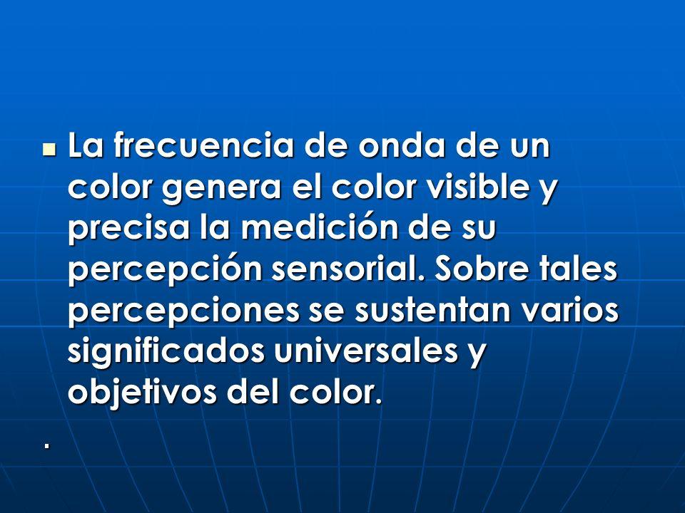 La frecuencia de onda de un color genera el color visible y precisa la medición de su percepción sensorial. Sobre tales percepciones se sustentan vari