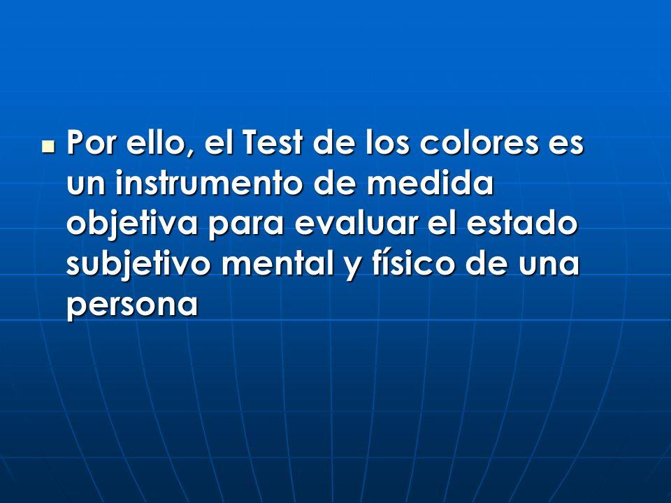 Por ello, el Test de los colores es un instrumento de medida objetiva para evaluar el estado subjetivo mental y físico de una persona Por ello, el Tes
