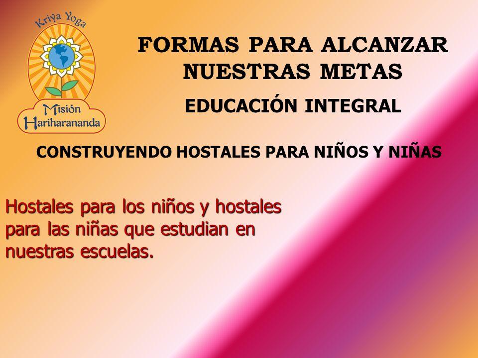 CONSTRUYENDO HOSTALES PARA NIÑOS Y NIÑAS Hostales para los niños y hostales para las niñas que estudian en nuestras escuelas. EDUCACIÓN INTEGRAL FORMA