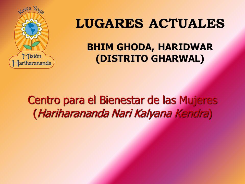 Centro para el Bienestar de las Mujeres (Hariharananda Nari Kalyana Kendra) LUGARES ACTUALES BHIM GHODA, HARIDWAR (DISTRITO GHARWAL)