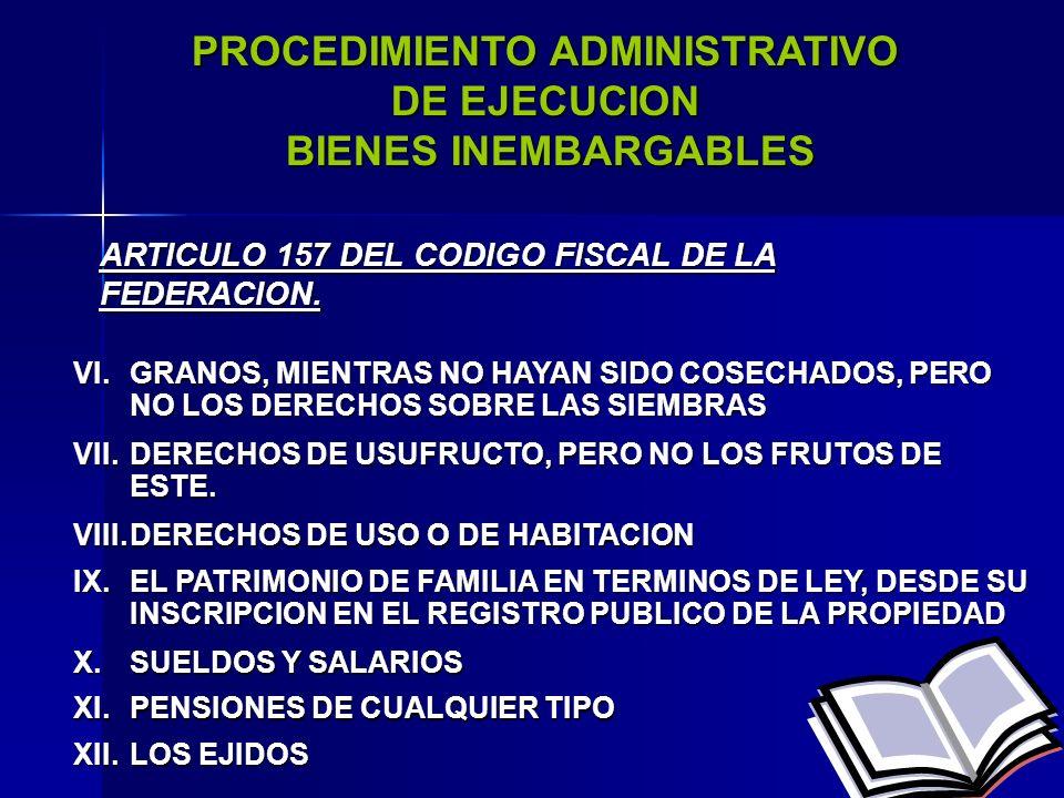 50 PROCEDIMIENTO ADMINISTRATIVO DE EJECUCION BIENES INEMBARGABLES BIENES INEMBARGABLES I.LECHO COTIDIANO Y VESTIDOS DEL DEUDOR Y FAMILIARES ARTICULO 157 DEL CODIGO FISCAL DE LA FEDERACION II.MUEBLES DE USO INDISPENSABLE, NO SIENDO DE LUJO A JUICIO DEL EJECUTOR III.LIBROS, INSTRUMENTOS, UTILES Y MOBILIARIO INDISPENSABLE PARA EL EJERCICIO DE PROFESION, ARTE U OFICIO A QUE SE DEDIQUE EL DEUDOR IV.MAQUINARIA ENSERES Y SEMOVIENTES DE NEGOCIACIONES.