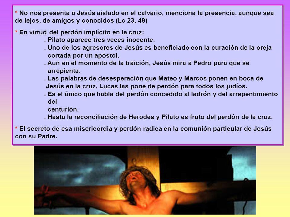 * No nos presenta a Jesús aislado en el calvario, menciona la presencia, aunque sea de lejos, de amigos y conocidos (Lc 23, 49) * En virtud del perdón