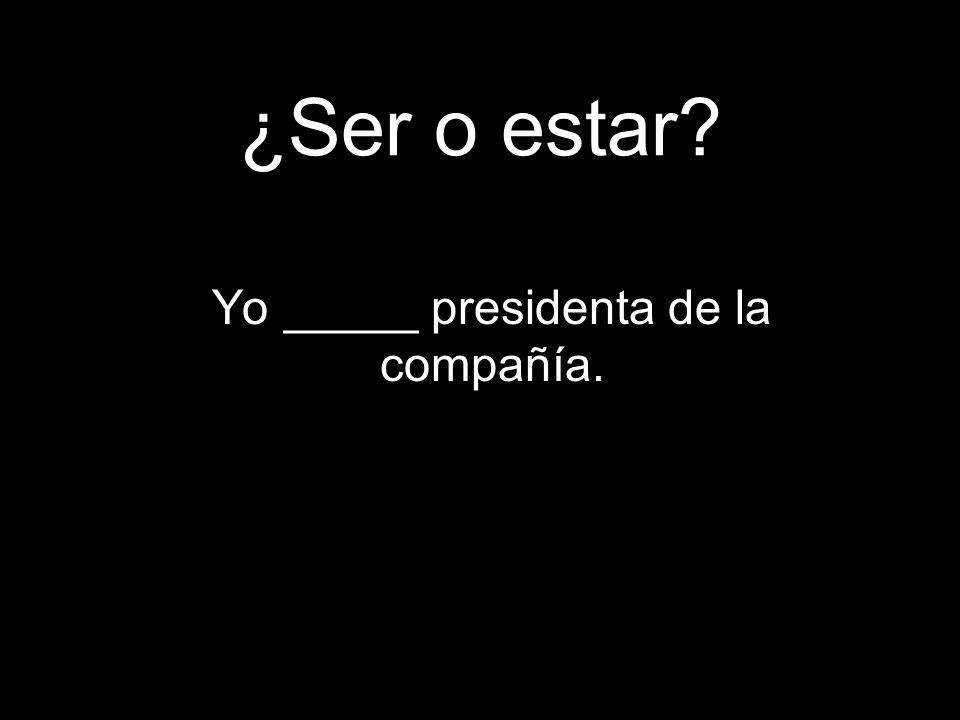 ¿Ser o estar Yo _____ presidenta de la compañía.