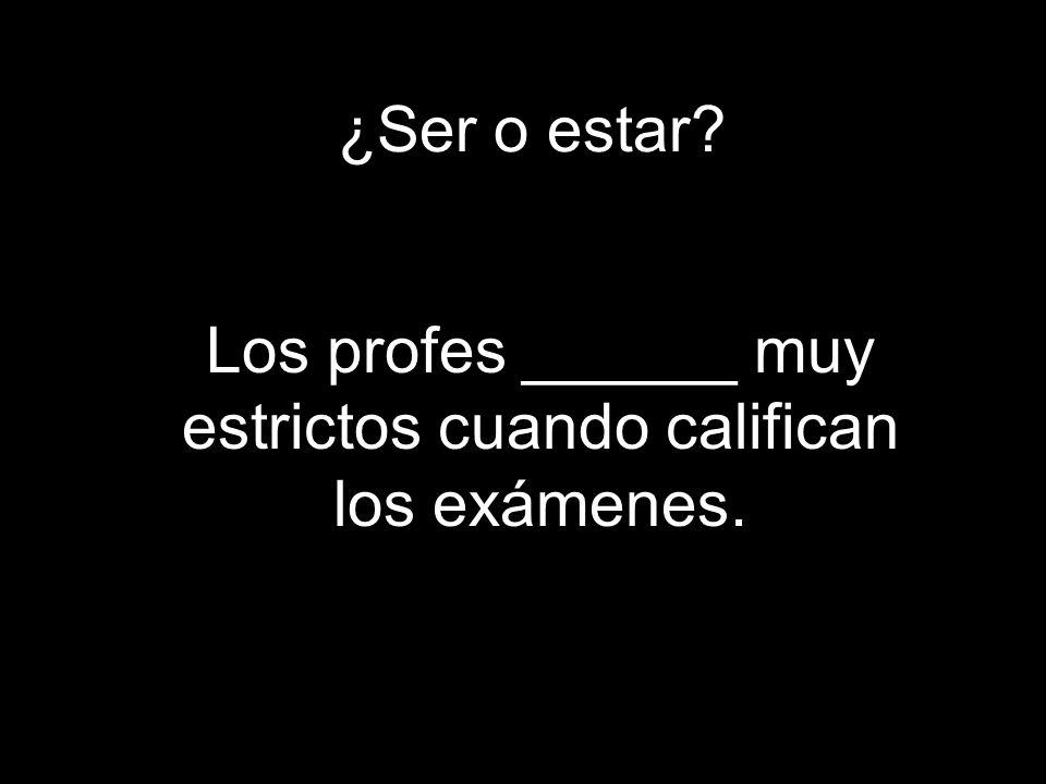 ¿Ser o estar? Los profes ______ muy estrictos cuando califican los exámenes.
