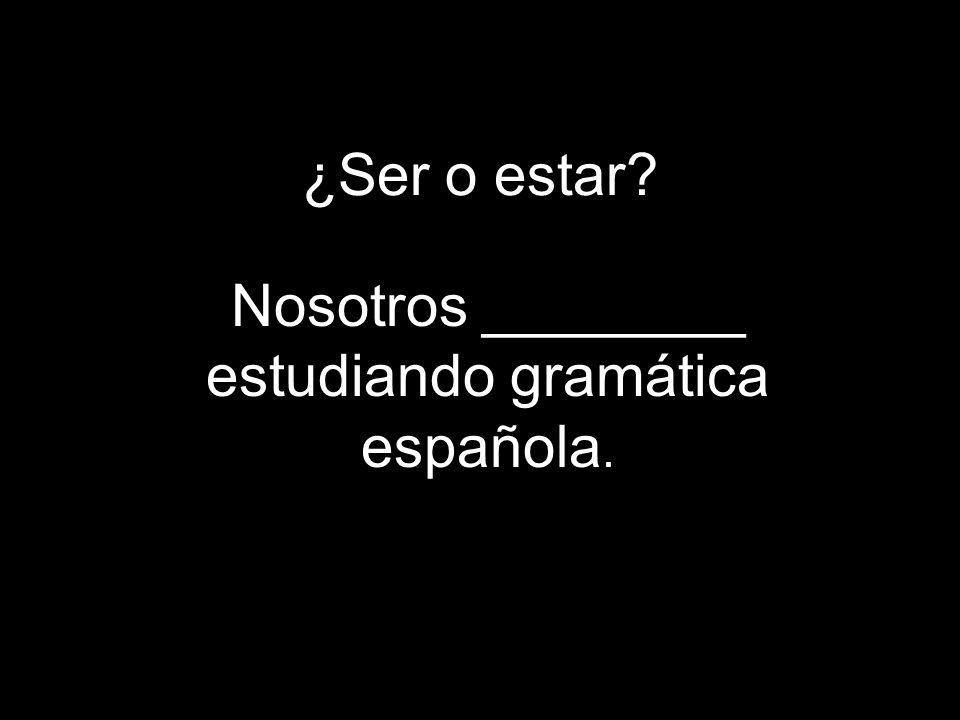 ¿Ser o estar Nosotros ________ estudiando gramática española.
