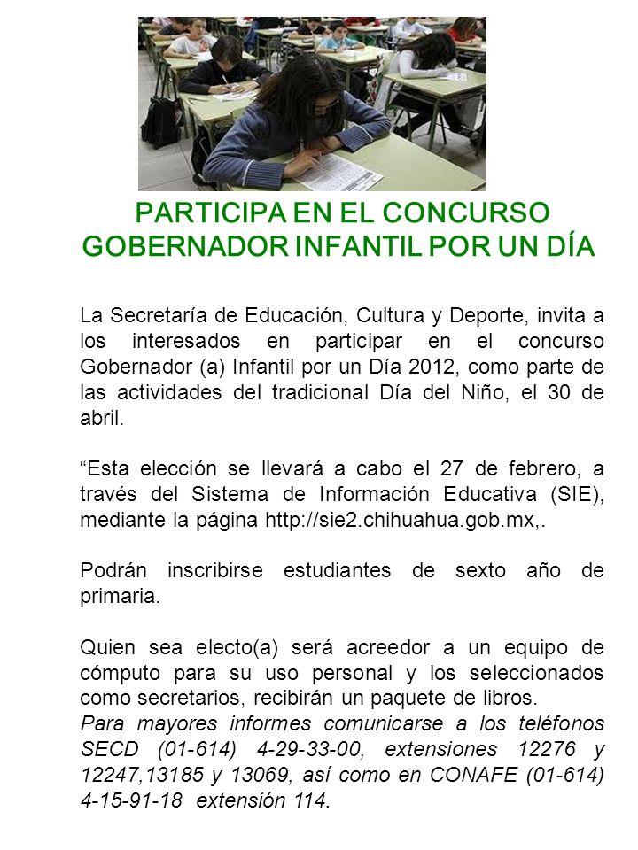 PARTICIPA EN EL CONCURSO GOBERNADOR INFANTIL POR UN DÍA La Secretaría de Educación, Cultura y Deporte, invita a los interesados en participar en el concurso Gobernador (a) Infantil por un Día 2012, como parte de las actividades del tradicional Día del Niño, el 30 de abril.