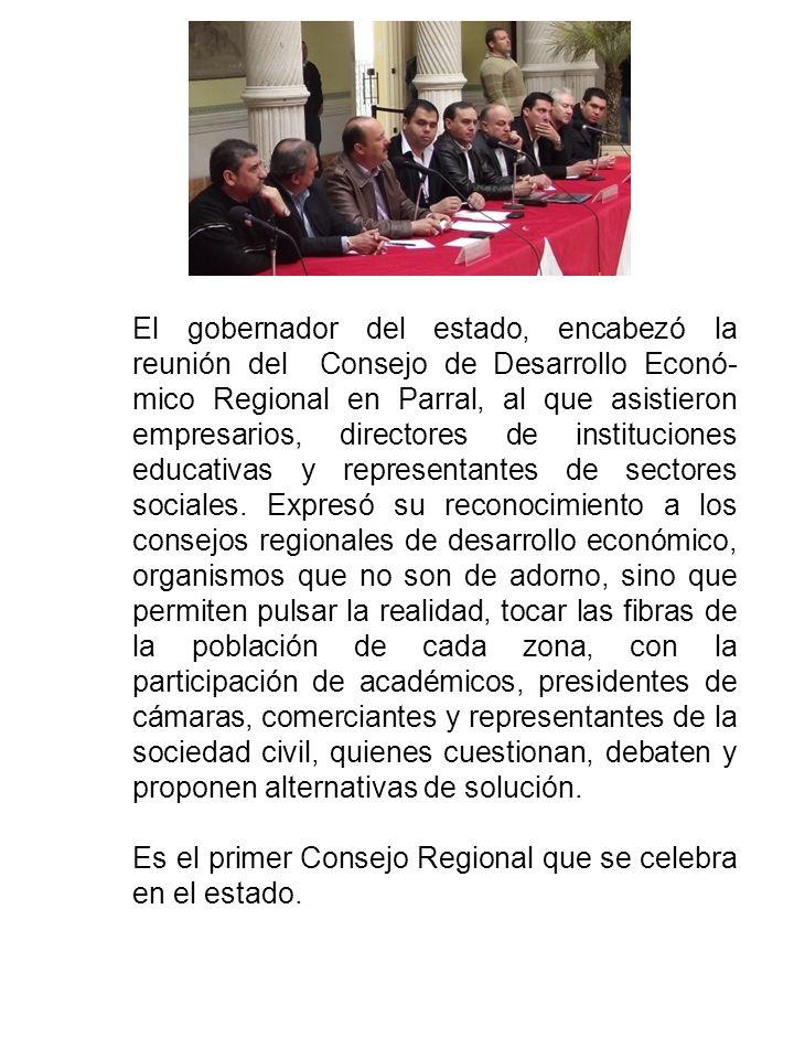 El gobernador del estado, encabezó la reunión del Consejo de Desarrollo Econó- mico Regional en Parral, al que asistieron empresarios, directores de instituciones educativas y representantes de sectores sociales.