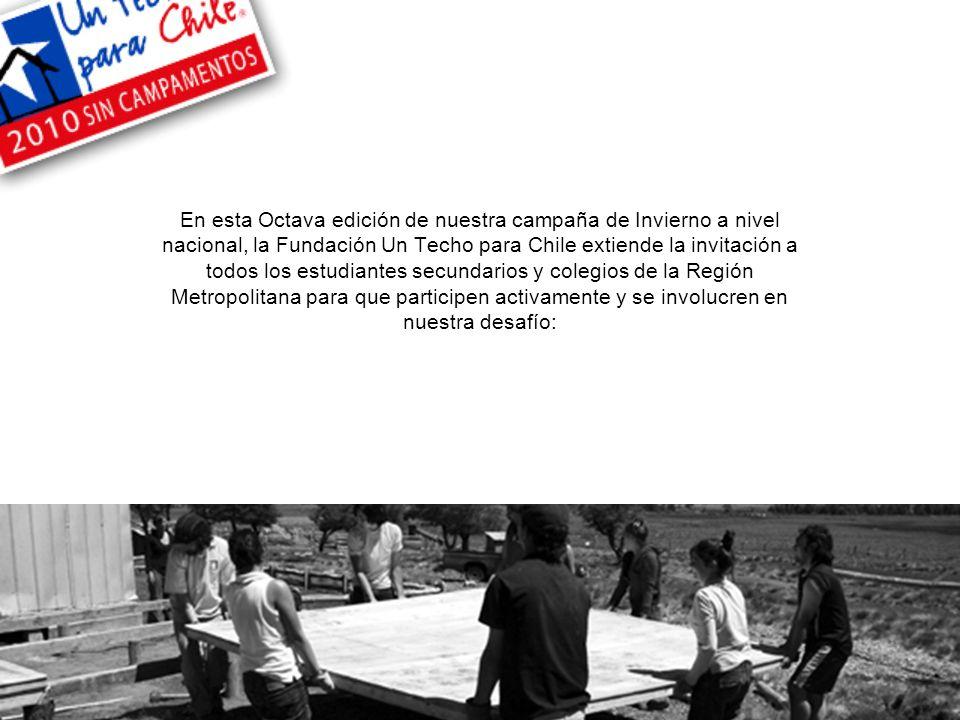 En esta Octava edición de nuestra campaña de Invierno a nivel nacional, la Fundación Un Techo para Chile extiende la invitación a todos los estudiantes secundarios y colegios de la Región Metropolitana para que participen activamente y se involucren en nuestra desafío: