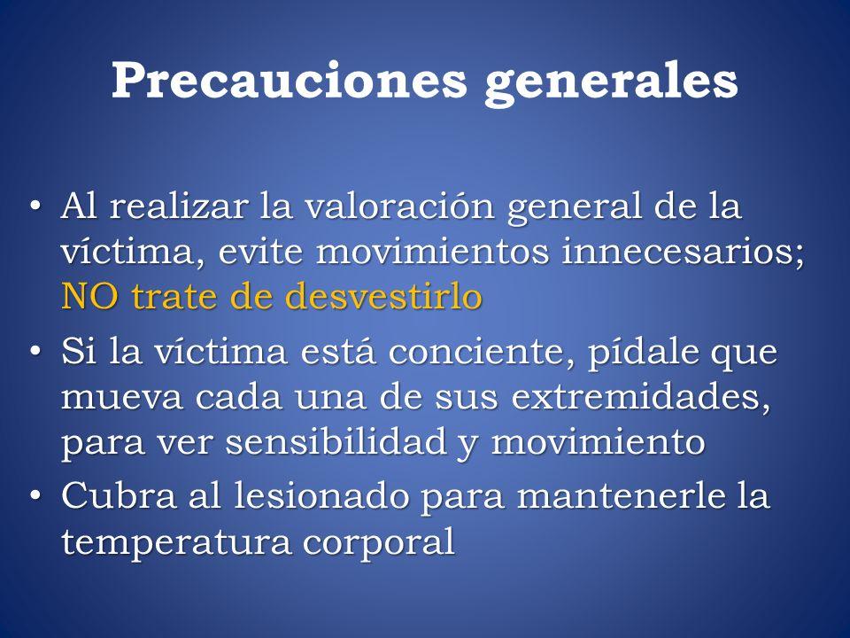 Precauciones generales Al realizar la valoración general de la víctima, evite movimientos innecesarios; NO trate de desvestirlo Al realizar la valorac