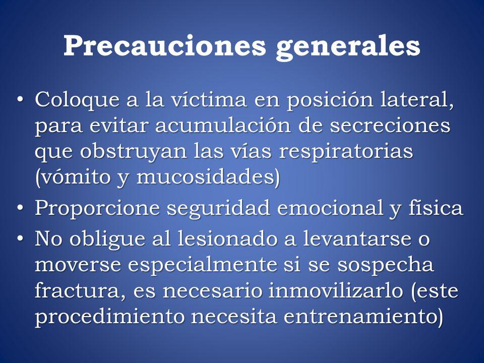 Precauciones generales Coloque a la víctima en posición lateral, para evitar acumulación de secreciones que obstruyan las vías respiratorias (vómito y