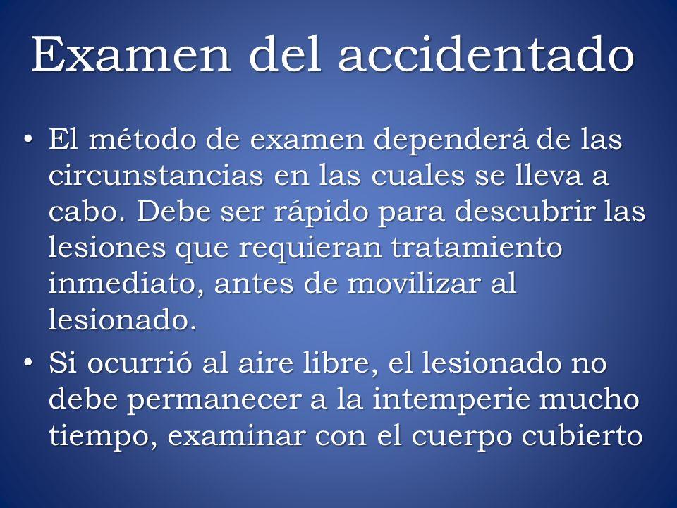 Examen del accidentado El método de examen dependerá de las circunstancias en las cuales se lleva a cabo. Debe ser rápido para descubrir las lesiones