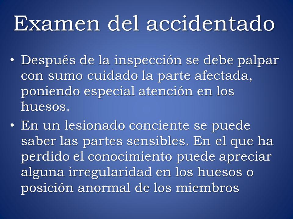 Examen del accidentado Después de la inspección se debe palpar con sumo cuidado la parte afectada, poniendo especial atención en los huesos. Después d