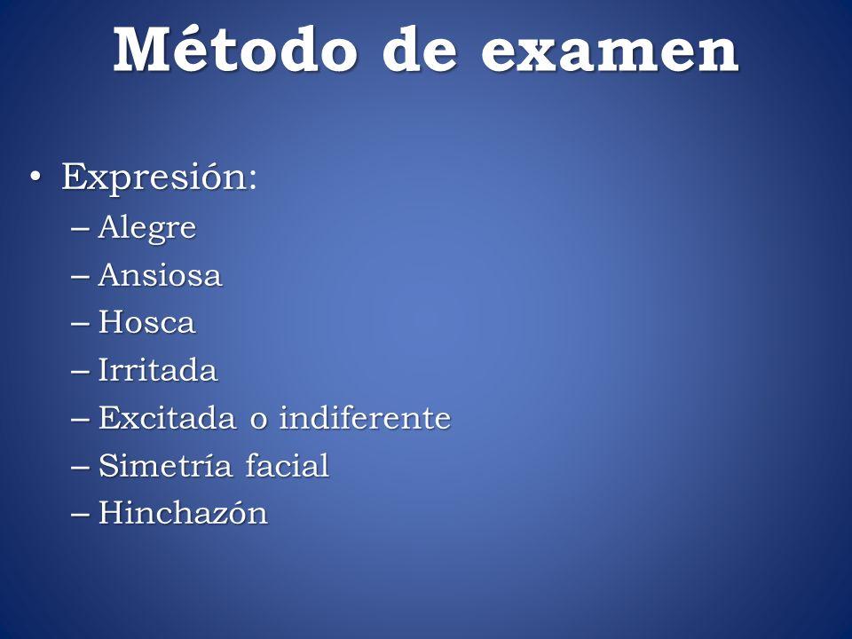 Método de examen Expresión Expresión: – Alegre – Ansiosa – Hosca – Irritada – Excitada o indiferente – Simetría facial – Hinchazón