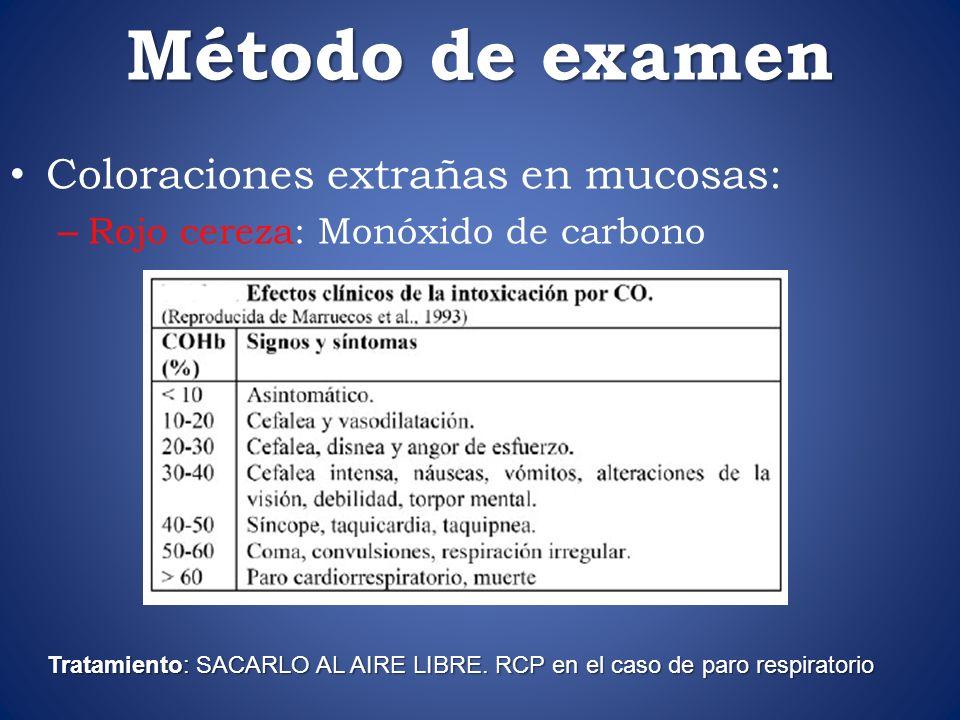 Método de examen Coloraciones extrañas en mucosas: – Rojo cereza: Monóxido de carbono Tratamiento: SACARLO AL AIRE LIBRE. RCP en el caso de paro respi