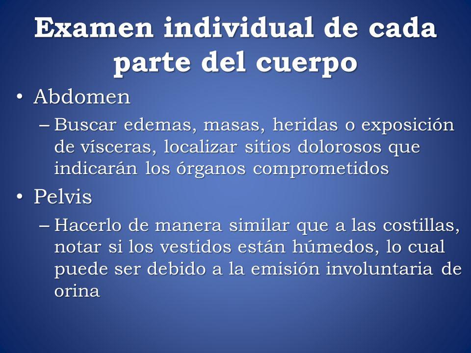 Examen individual de cada parte del cuerpo Abdomen Abdomen – Buscar edemas, masas, heridas o exposición de vísceras, localizar sitios dolorosos que in