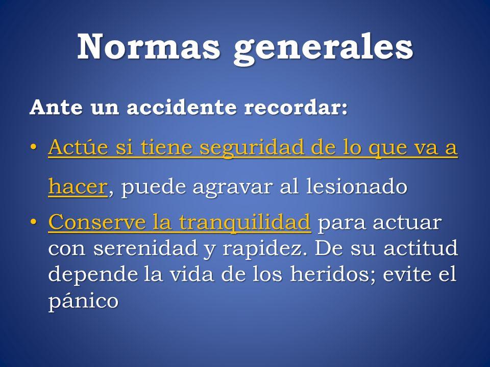 Normas generales Ante un accidente recordar: Ante un accidente recordar: Actúe si tiene seguridad de lo que va a hacer, puede agravar al lesionado Act