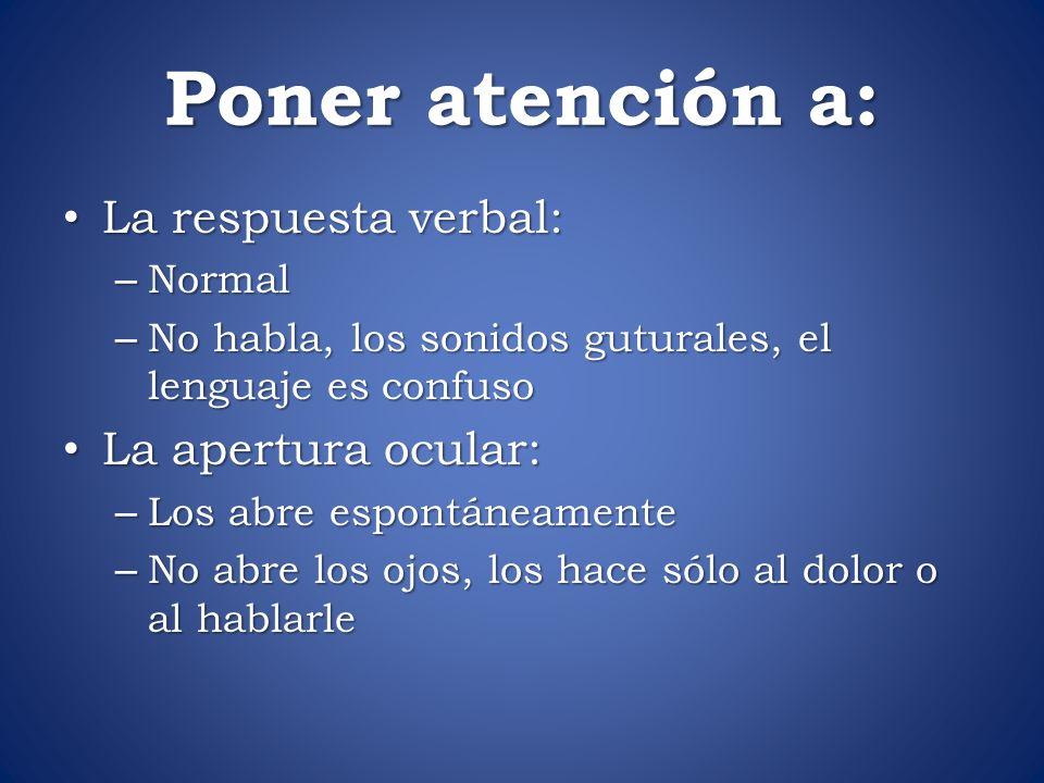Poner atención a: La respuesta verbal: La respuesta verbal: – Normal – No habla, los sonidos guturales, el lenguaje es confuso La apertura ocular: La