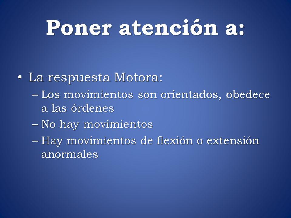 Poner atención a: La respuesta Motora: La respuesta Motora: – Los movimientos son orientados, obedece a las órdenes – No hay movimientos – Hay movimie