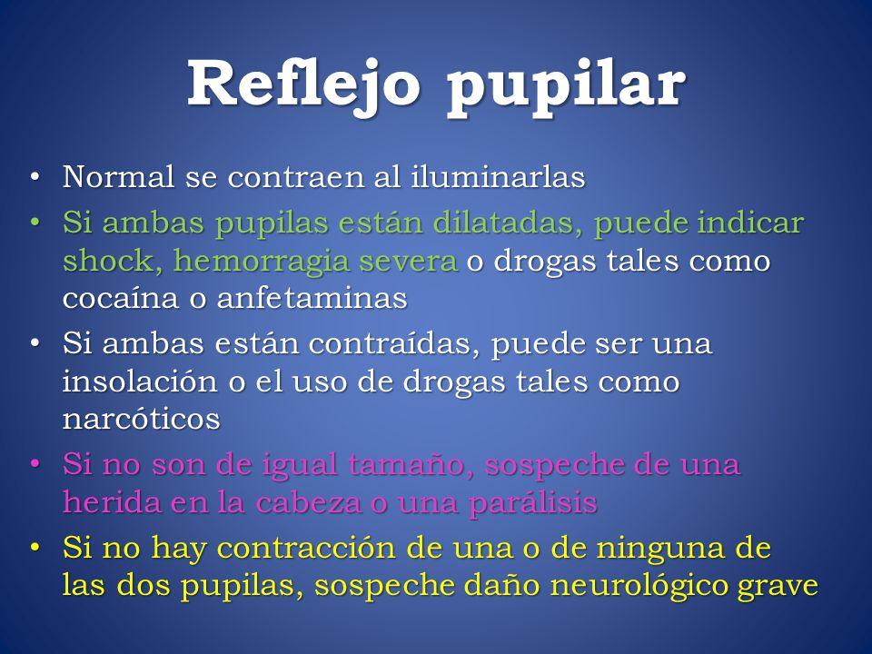 Reflejo pupilar Normal se contraen al iluminarlas Normal se contraen al iluminarlas Si ambas pupilas están dilatadas, puede indicar shock, hemorragia