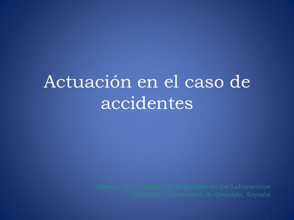 Actuación en el caso de accidentes Basado en el Manual de Seguridad en los Laboratorios Químicos, Universidad de Granada, España